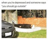 """Funny, You, and Depressed: when you're depressed and someone says  """"you should go outside"""" I'll be ok 😩"""