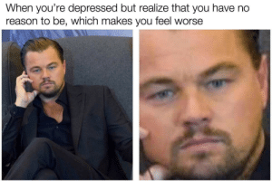 Dank, Memes, and Target: When you're depressed but realize that you have no  reason to be, which makes you feel worse No reason to be by Holofan4life MORE MEMES