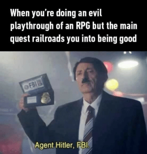 Youre good from the inside. by YashUppal FOLLOW HERE 4 MORE MEMES.: When you're doing an evil  playthrough of an RPG but the main  quest railroads you into being good  Agent Hitler, FBI Youre good from the inside. by YashUppal FOLLOW HERE 4 MORE MEMES.