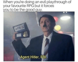 """The choice is yours"" by SinceCeleryUrGarden FOLLOW 4 MORE MEMES.: When you're doing an evil playthrough of  your favourite RPG but it forces  you to be the good guy  OFBI  Agent Hitler, FBI ""The choice is yours"" by SinceCeleryUrGarden FOLLOW 4 MORE MEMES."