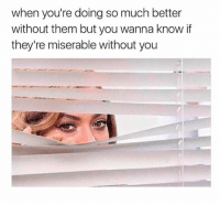 Girl, Tag Someone, and Wanna Know: when you're doing so much better  without them but you wanna know if  they're miserable without you We're all creepers admitit Tag someone who relates 😗