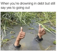 Irl, Me IRL, and Yes: When you're drowning in debt but still  say yes to going out me irl