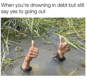 Dank, Memes, and Target: When you're drowning in debt but still  say yes to going out me irl by martianlava MORE MEMES