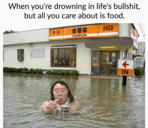 Food, Bullshit, and All: When you're drowning in life's bullshit,  but all you care about is food.  IN 😂😂😂😂