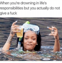 Memes, Fuck, and 🤖: When you're drowning in life's  responsibilities but you actually do not  give a fuck 😂😂lol
