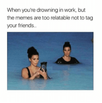 Friends, Funny, and Lmao: When you're drowning in work, but  the memes are too relatable not to tag  your friends.. I'm drowning Follow me (@whoaciety) for more 💓 - - - - - [tags: textpost textposts wtftumblr funnytumblr tumblrlol tumblrtextpost tumblrtextposts tumblr funnytextpost funnytextposts tumblrfunny ifunny relatable relatabletextpost rt slime relatablepost asmr 314tim meme lmao shrek spongebob trickshot 😂 pepe textpostaccount cohmedy funny satan ]