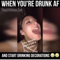 Af, Drinking, and Drunk: WHEN YOU'RE DRUNK AF  ThUOLifeVideOS Com  Natalie  at's not a  AND START DRINKING DECORATIONS Lmfao smash that like button credit : Thuglifevideos.com @proud.sweden @proud.sweden @proud.sweden @proud.sweden