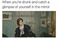 Memes, 🤖, and Mirrors: When you're drunk and catch a  glimpse of yourself in the mirror  Who the fuck is that?  O shit  Dat me O shit