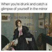 Drunk, Memes, and Shit: When you're drunk and catch a  glimpse of yourself in the mirror  Who the fuck is that?  O shit  oo  Dat me O shit 😵drunk again goodgirlwithbadthoughts 💅🏼