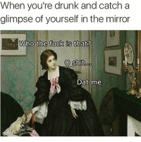 Drunk, Funny, and Shit: When you're drunk and catch a  glimpse of yourself in the mirror  Who the fuck is that?  0  О shit.de  Dat me Oh shit😏😏😏