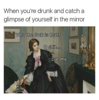 Drunk, Fucking, and Funny: When you're drunk and catch a  glimpse of yourself in the mirror  Who the fuck is that?  O shitooo  Dat me 💀
