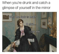 Looking good: When you're drunk and catch a  glimpse of yourself in the mirror  Who the fuck is that?  O shit  oo  Dat me Looking good