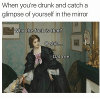 Drunk, Funny, and Memes: When you're drunk and catch a  glimpse of yourself in the mirror  Who the fuck is  that?  O shit  Dat me ⠀