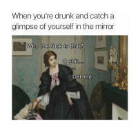 Drunk, Smashing, and Mirror: When you're drunk and catch a  glimpse of yourself in the mirror  Who the fuck is that?  o shit  oo  Dat me i'd still smash