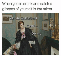 Drunk, Fucking, and Memes: When you're drunk and catcha  glimpse of yourself in the mirror  Who the fuck is that?  O shit.oo  Dat me