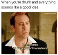 Dank, Declaration of Independence, and Good: When you're drunk and everything  sounds like a good idea  IG: Stvckyoumeme  lim gonna steal  the Declaration of Independence. What a great idea 😂😂