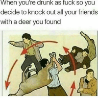 Click, Dank, and Deer: When you're drunk as fuck so you  decide to knock out all your friends  with a deer you found The first post😂 Click the link in my bio