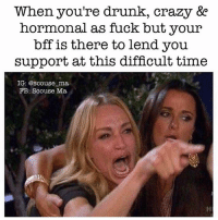 Boo, Crazy, and Drunk: When you're drunk, crazy &e  hormonal as fuck but your  bff is there to lend you  support at this difficult time  IG: @Scouse ma  FB: Scouse Ma Thank god @scouse_ma has my back🙌🏻❤️Go follow my boo @scouse_ma @scouse_ma @scouse_ma