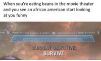 Funny, American, and Movie: When you're eating beans in the movie theater  and you see an african american start looking  at you funny  CURRENT OBJECTIVE: Meirl