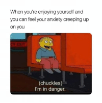 Everytime @meme.w0rld 😂😂: When you're enjoying yourself and  you can feel your anxiety creeping up  on you  (chuckles)  I'm in danger. Everytime @meme.w0rld 😂😂