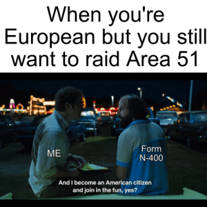 American, Jobs, and Dank Memes: When you're  European but you still  want to raid Area 51  Form  N-400  ME  And I become an American citizen  and join in the fun, yes? I swear I didn't come for the jobs