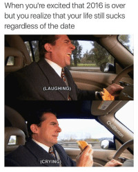 Memes, 🤖, and Regardless: When you're excited that 2016 is over  but you realize that your life still sucks  regardless of the date  (LAUGHING)  (CRYING) 😭