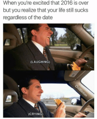 Crying, Life, and Date: When you're excited that 2016 is over  but you realize that your life still sucks  regardless of the date  (LAUGHING)  (CRYING)