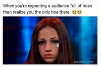When you're expecting a audience full of hoes  then realize you the only hoe there.  Ce Ce  @deadanon arrival Walks into a empty set and asks where all the hoes at 😂😂😂 how can we narrow this down for her. howbowdah