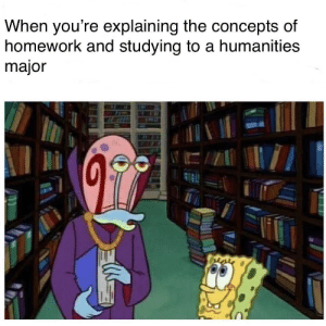 Homework, Circlejerk, and Intensifies: When you're explaining the concepts of  homework and studying to a humanities  major STEM circlejerk intensifies