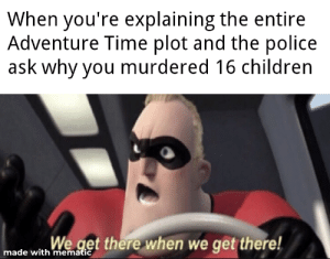 MaDE wItH MEmAtIc: When you're explaining the entire  Adventure Time plot and the police  ask why you murdered 16 children  We get there when we get there!  made with mematic MaDE wItH MEmAtIc