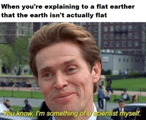 Dank, Memes, and Reddit: When you're explaining to a flat earther  that the earth isn't actually flat  You know, I'm something of a scientist myself. Happens everyday by areyouafruit FOLLOW 4 MORE MEMES.