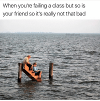 Bad, Funny, and Meme: When you're failing a class but so is  your friend so it's really not that bad  @MasiPopa IG is glitching so I'm not gonna waste a new meme during these difficult times. Here's an oldie but goodie rp