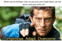 Do The Work: When you're failing a class so you put your head down, do the  work, and pass with a B  Improvise. Adapt. Overcome