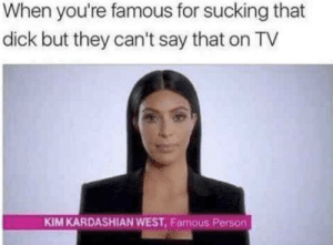 Kim Kardashian, Dick, and Good: When you're famous for sucking that  dick but they can't say that on TV  KIM KARDASHIAN WEST, Famous Person She did it damn good too