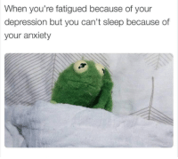 Memes, Anxiety, and Depression: When you're fatigued because of your  depression but you can't sleep because of  your anxiety
