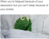 Memes, Anxiety, and 🤖: When you're fatigued because of your  depression but you can't sleep because of  your anxiety
