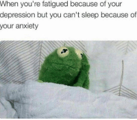 Dank, Anxiety, and Depression: When you're fatigued because of your  depression but you can't sleep because of  your anxiety