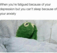 Memes, Struggle, and Anxiety: When you're fatigued because of your  depression but you can't sleep because of  your anxiety The struggle.