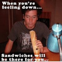 Memes, 🤖, and Himym: When you're  feeling down...  Sandwiches wil1  be there for you #HIMYM https://t.co/nvQeCAEF0Y