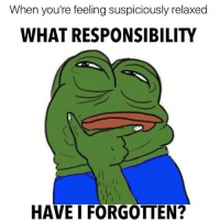 Ass, Dumb, and Memes: When you're feeling suspiciously relaxed  WHAT RESPONSIBILITY  HAVE I FORGOTTEN? That's if your dumb ass has responsibilities 😂☹️☹️☹️☹️☹️☹️