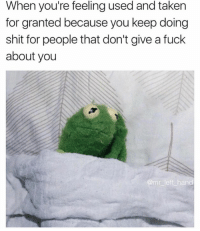 🐸: When you're feeling used and taken  for granted because you keep doing  shit for people that don't give afuck  about you  amr left hand 🐸