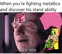 Metallica: When you're fighting metallica  and discover his stand ability  It's iron