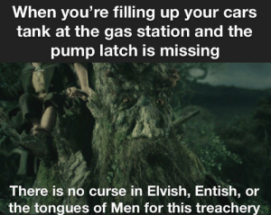Cars, Gas Station, and Lord of the Rings: When you're filling up your cars  tank at the gas station and the  pump latch is missing  There is no curse in Elvish, Entish, or  the tongues of Men for this treachery You cannot wield it! None of us can!