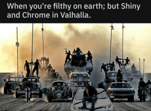 Chrome, Earth, and Dank Memes: When you're filthy on earth; but Shiny  and Chrome in Valhalla. Cruising down the desert in my 64'