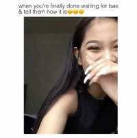 Bae, Memes, and Videos: when you're finally done waiting for bae  & tell them how it isa  hen or tiwaly done waiting for bae follow (US) @fuckboynotes ✨ for more videos😍😫 @fuckboynotes @fuckboynotes 💁🏼 @fuckboynotes 💁🏼 @fuckboynotes 💁🏼