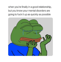 Fuck, Good, and Today: when you're finally in a good relationship,  but you know your mental disorders are  going to fuck it up as quickly as possible heyyy how are y'all badasses doing today
