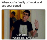 Lol: When you're finally off work and  see your squad  Gangstas.  What's up, guys? Lol