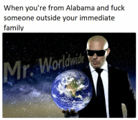 Family, Alabama, and Fuck: When you're from Alabama and fuck  someone outside your immediate  family  Mr. Worldwde