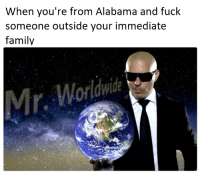 Family, True, and Alabama: When you're from Alabama and fuck  someone outside your immediate  family  Mr. Worldwide <p>True Globalisation</p>