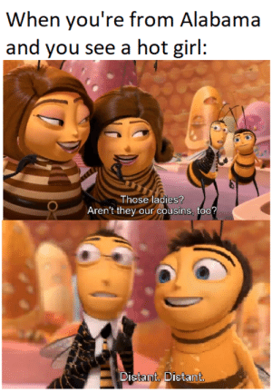 Bee Movie, Memes, and Alabama: When you're from Alabama  and you see a hot girl:  Those ladies?  Aren't they  our cousins, too?  Distant, Distant. We need more Bee Movie memes